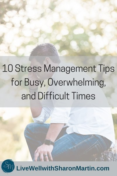 10 Stress Management Tips for for Busy, Overwhelming, and Difficult Times
