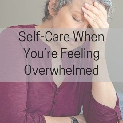 Self-Care When You're Overwhelmed